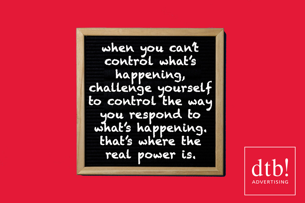 when you can't control what's happening, challenge yourself to control the way you respond to what's happening. that's where the real power is.
